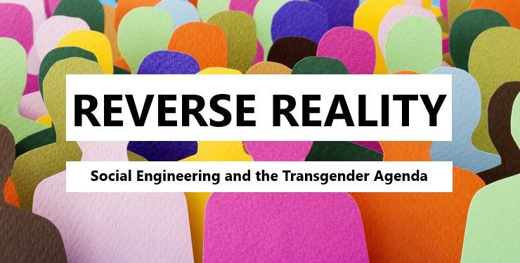 Reverse Reality: Social Engineering and the Transgender Agenda